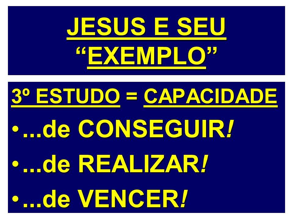 JESUS E SEUEXEMPLO 3º ESTUDO = CAPACIDADE...de CONSEGUIR!...de CONSEGUIR!...de REALIZAR!...de REALIZAR!...de VENCER!...de VENCER!