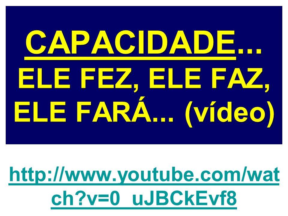CAPACIDADE... ELE FEZ, ELE FAZ, ELE FARÁ... (vídeo) http://www.youtube.com/wat ch?v=0_uJBCkEvf8