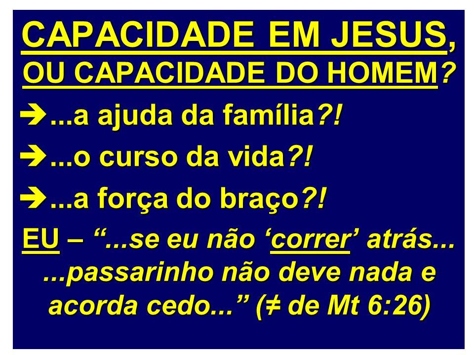 CAPACIDADE EM JESUS, OU CAPACIDADE DO HOMEM?...a ajuda da família?!...a ajuda da família?!...o curso da vida?!...o curso da vida?!...a força do braço?