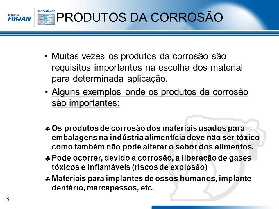 6 PRODUTOS DA CORROSÃO Muitas vezes os produtos da corrosão são requisitos importantes na escolha dos material para determinada aplicação. Alguns exem