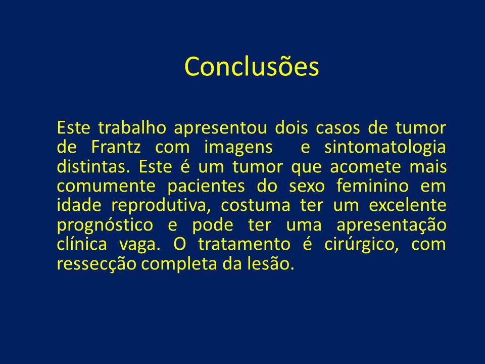 Conclusões Este trabalho apresentou dois casos de tumor de Frantz com imagens e sintomatologia distintas. Este é um tumor que acomete mais comumente p