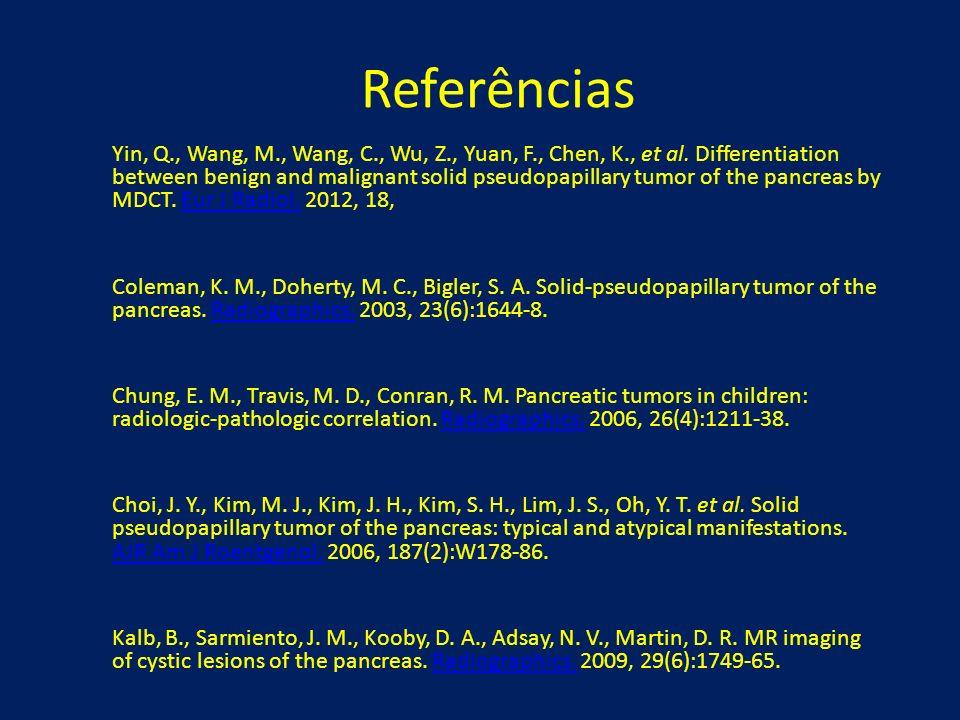 Referências Yin, Q., Wang, M., Wang, C., Wu, Z., Yuan, F., Chen, K., et al. Differentiation between benign and malignant solid pseudopapillary tumor o