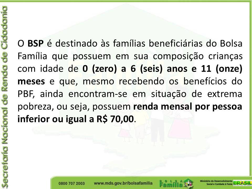 O BSP é destinado às famílias beneficiárias do Bolsa Família que possuem em sua composição crianças com idade de 0 (zero) a 6 (seis) anos e 11 (onze)