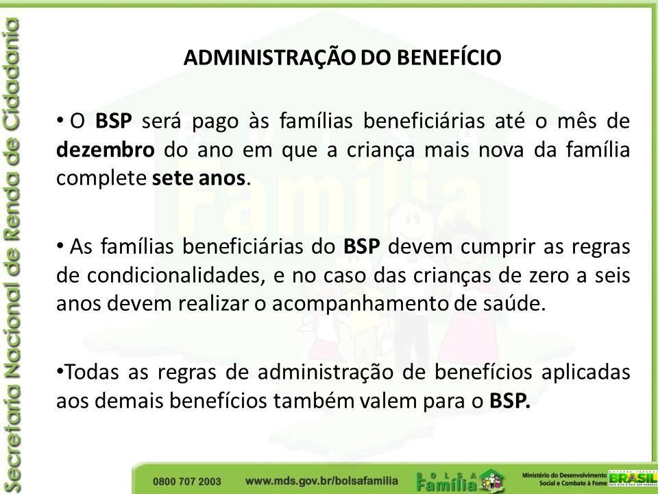 ADMINISTRAÇÃO DO BENEFÍCIO O BSP será pago às famílias beneficiárias até o mês de dezembro do ano em que a criança mais nova da família complete sete