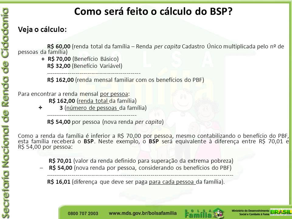 Como será feito o cálculo do BSP? Veja o cálculo: R$ 60,00 (renda total da família – Renda per capita Cadastro Único multiplicada pelo nº de pessoas d
