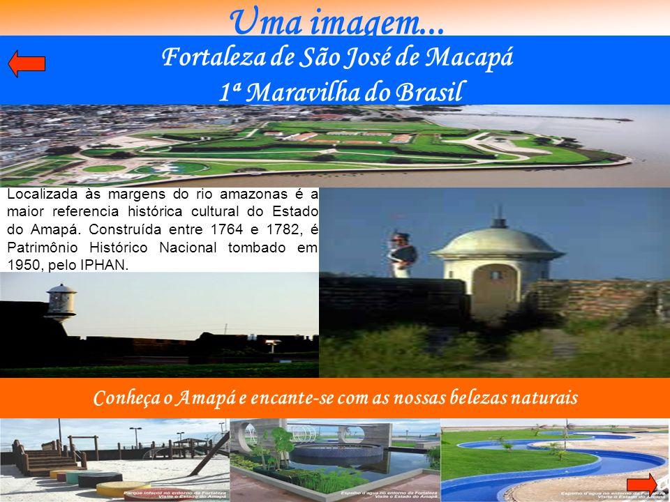 Uma imagem... Conheça o Amapá e encante-se com as nossas belezas naturais Localizada às margens do rio amazonas é a maior referencia histórica cultura