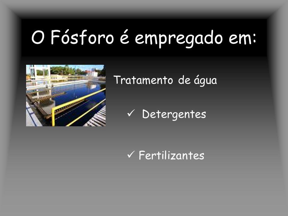 O Fósforo é empregado em: Tratamento de água Detergentes Fertilizantes