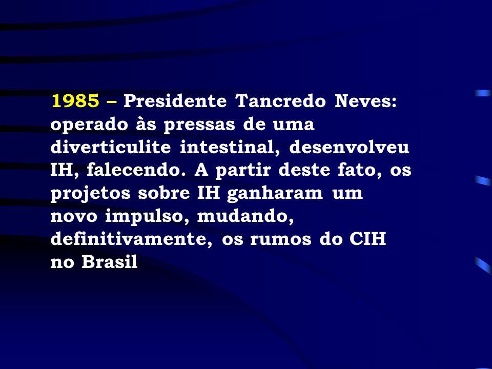 1985 – Presidente Tancredo Neves: operado às pressas de uma diverticulite intestinal, desenvolveu IH, falecendo. A partir deste fato, os projetos sobr