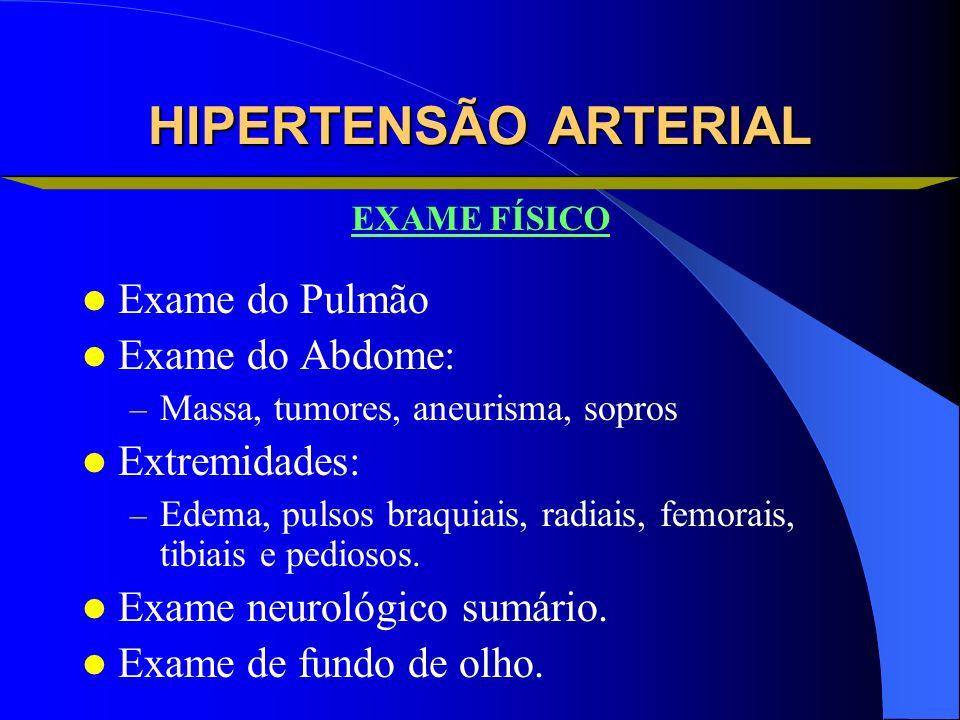 HIPERTENSÃO ARTERIAL Exame do Pulmão Exame do Abdome: – Massa, tumores, aneurisma, sopros Extremidades: – Edema, pulsos braquiais, radiais, femorais,