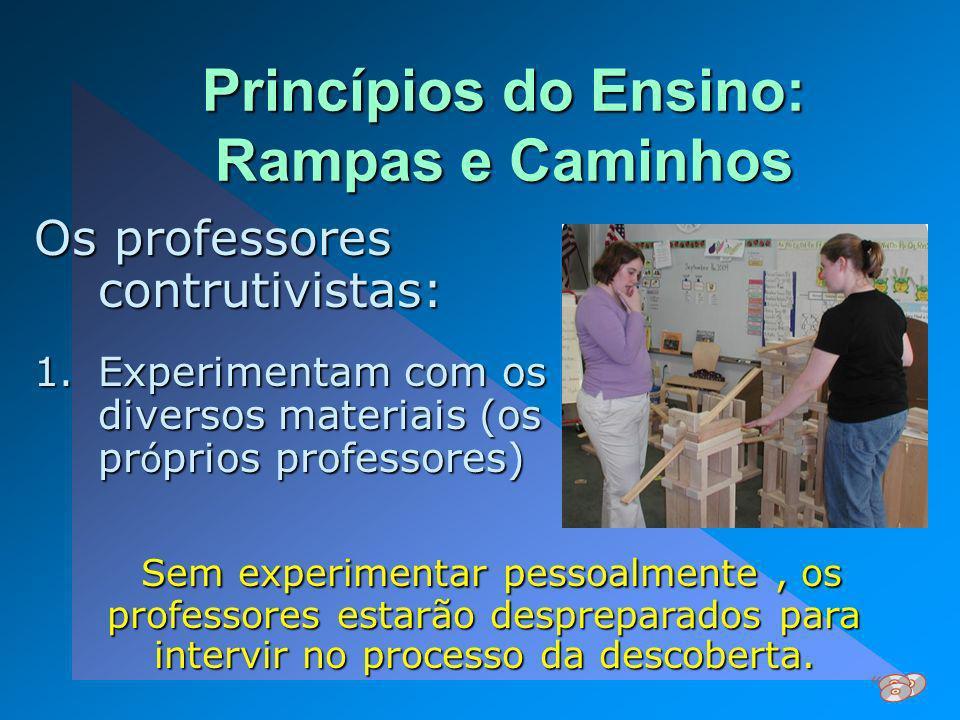 Princípios do Ensino: Rampas e Caminhos Os professores contrutivistas: 1.Experimentam com os diversos materiais (os pr ó prios professores) Sem experi