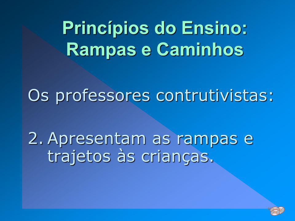 Princípios do Ensino: Rampas e Caminhos Os professores contrutivistas: 2.Apresentam as rampas e trajetos às crianças.