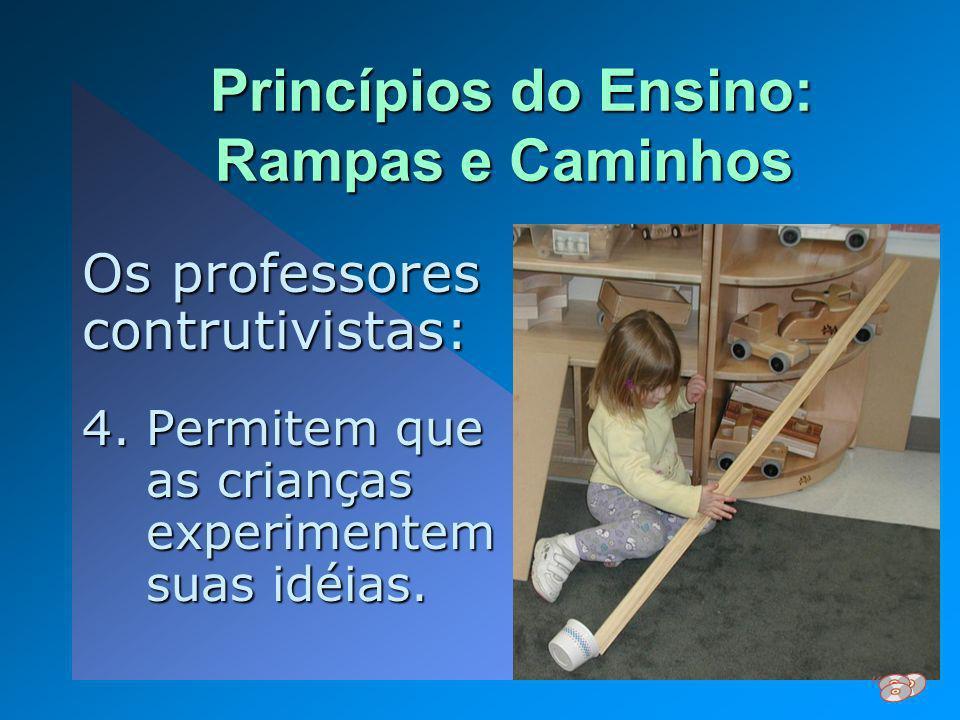 Princípios do Ensino: Rampas e Caminhos Princípios do Ensino: Rampas e Caminhos Os professores contrutivistas: 4.Permitem que as crianças experimentem