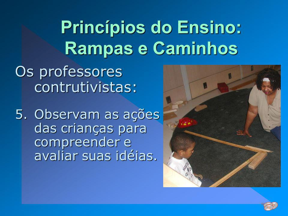 Princípios do Ensino: Rampas e Caminhos Os professores contrutivistas: 5.Observam as ações das crianças para compreender e avaliar suas idéias.