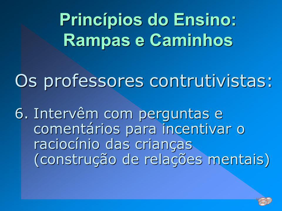 Princípios do Ensino: Rampas e Caminhos Os professores contrutivistas: 6.Intervêm com perguntas e comentários para incentivar o raciocínio das criança
