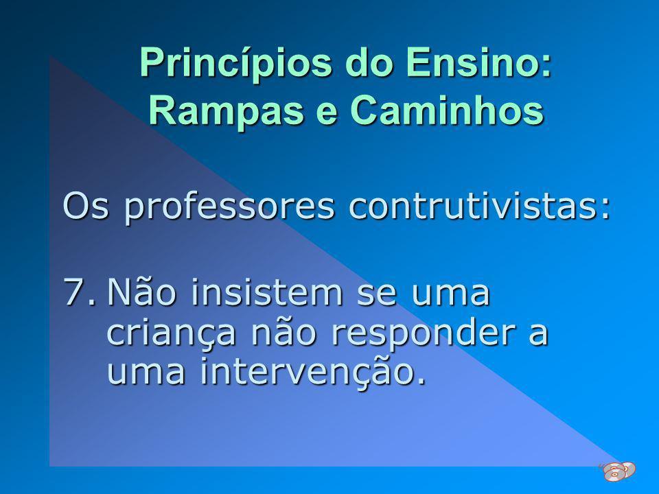Princípios do Ensino: Rampas e Caminhos Os professores contrutivistas: 7.Não insistem se uma criança não responder a uma intervenção.