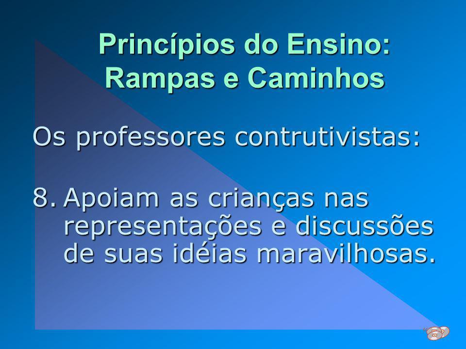 Princípios do Ensino: Rampas e Caminhos Os professores contrutivistas: 8.Apoiam as crianças nas representações e discussões de suas idéias maravilhosa