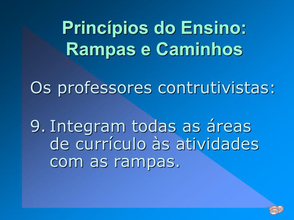 Princípios do Ensino: Rampas e Caminhos Os professores contrutivistas: 9.Integram todas as áreas de currículo às atividades com as rampas.