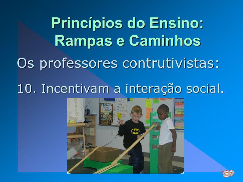 Princípios do Ensino: Rampas e Caminhos Os professores contrutivistas: 10. Incentivam a interação social.