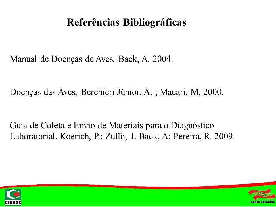 Referências Bibliográficas Manual de Doenças de Aves. Back, A. 2004. Doenças das Aves, Berchieri Júnior, A. ; Macari, M. 2000. Guia de Coleta e Envio
