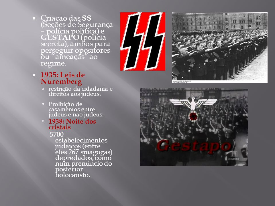 Criação das SS (Seções de Segurança – polícia política) e GESTAPO (polícia secreta), ambos para perseguir opositores ou ameaças ao regime. 1935: Leis