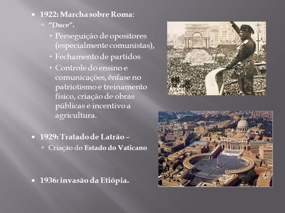 1922: Marcha sobre Roma : Duce. Perseguição de opositores (especialmente comunistas), Fechamento de partidos Controle do ensino e comunicações, ênfase