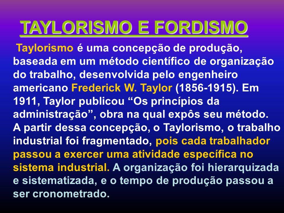 TAYLORISMO E FORDISMO Taylorismo é uma concepção de produção, baseada em um método científico de organização do trabalho, desenvolvida pelo engenheiro