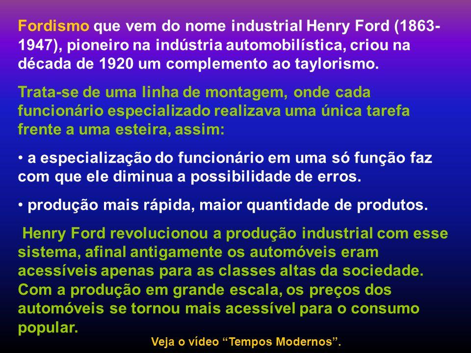 Fordismo que vem do nome industrial Henry Ford (1863- 1947), pioneiro na indústria automobilística, criou na década de 1920 um complemento ao tayloris
