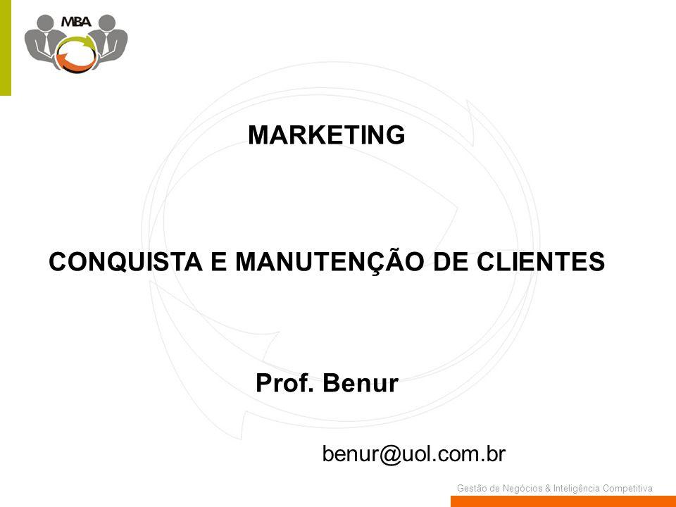 Gestão de Negócios & Inteligência Competitiva MARKETING CONQUISTA E MANUTENÇÃO DE CLIENTES Prof. Benur benur@uol.com.br