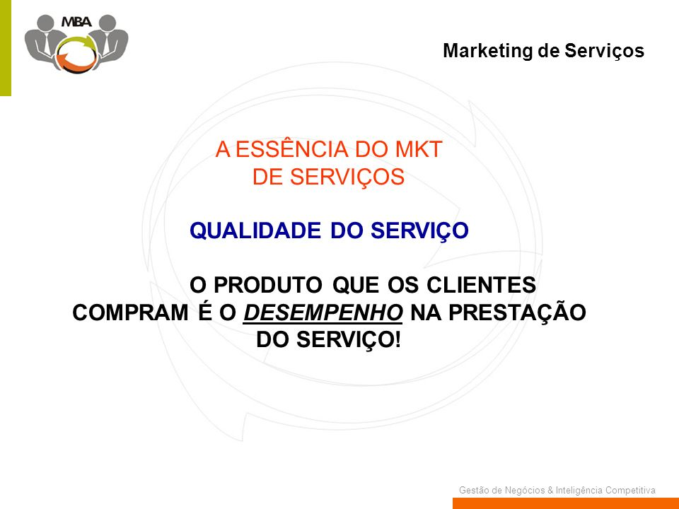 Gestão de Negócios & Inteligência Competitiva Marketing de Serviços A ESSÊNCIA DO MKT DE SERVIÇOS QUALIDADE DO SERVIÇO O PRODUTO QUE OS CLIENTES COMPR