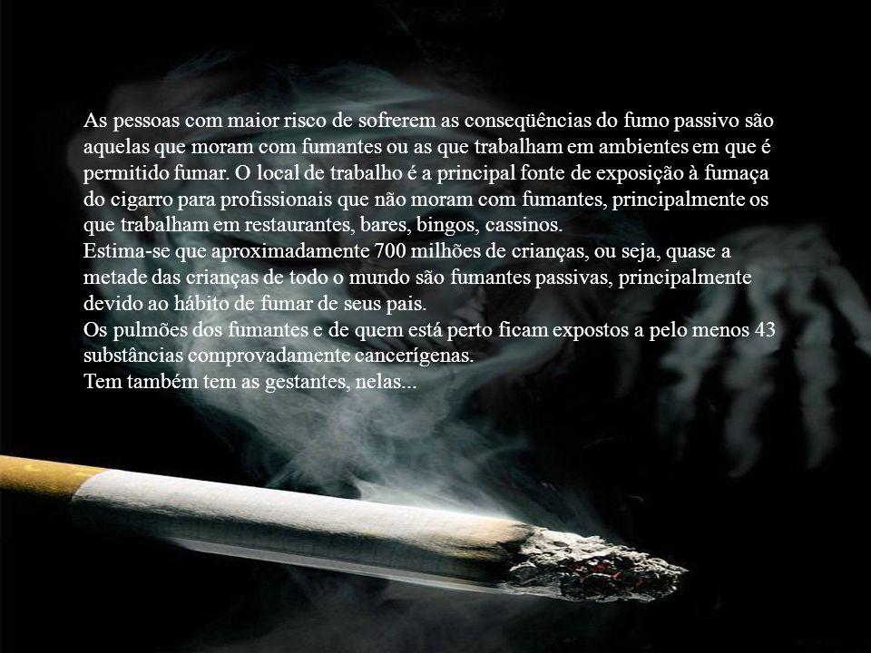 As pessoas com maior risco de sofrerem as conseqüências do fumo passivo são aquelas que moram com fumantes ou as que trabalham em ambientes em que é p