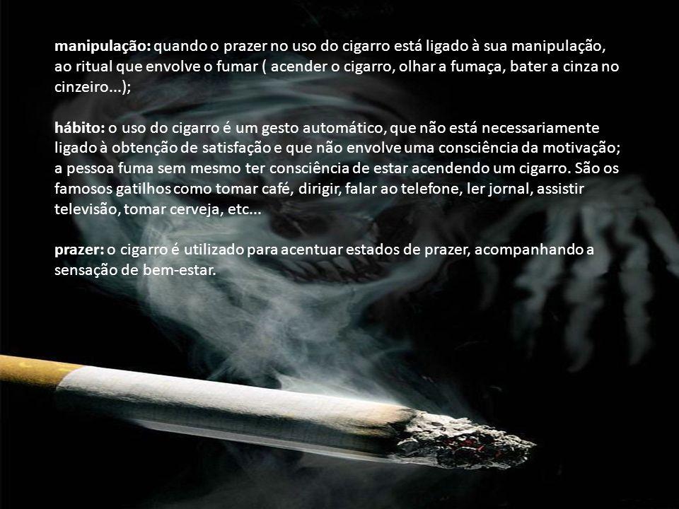 manipulação: quando o prazer no uso do cigarro está ligado à sua manipulação, ao ritual que envolve o fumar ( acender o cigarro, olhar a fumaça, bater