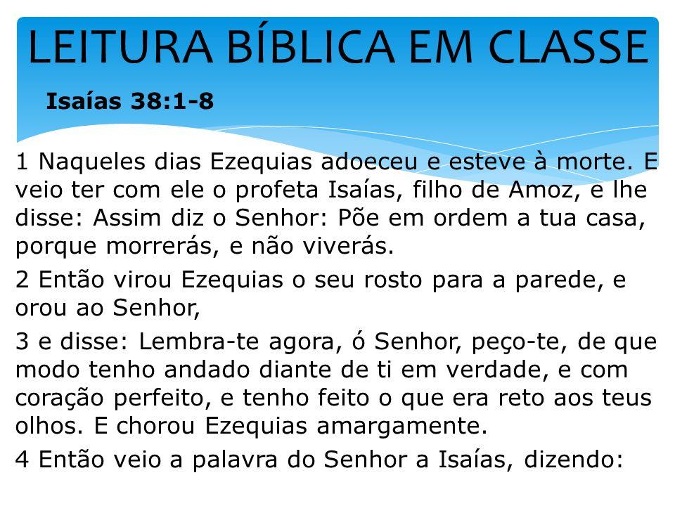LEITURA BÍBLICA EM CLASSE Isaías 38:1-8 1 Naqueles dias Ezequias adoeceu e esteve à morte. E veio ter com ele o profeta Isaías, filho de Amoz, e lhe d