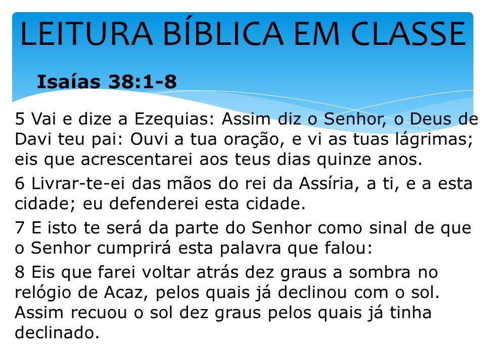 LEITURA BÍBLICA EM CLASSE Isaías 38:1-8 5 Vai e dize a Ezequias: Assim diz o Senhor, o Deus de Davi teu pai: Ouvi a tua oração, e vi as tuas lágrimas;