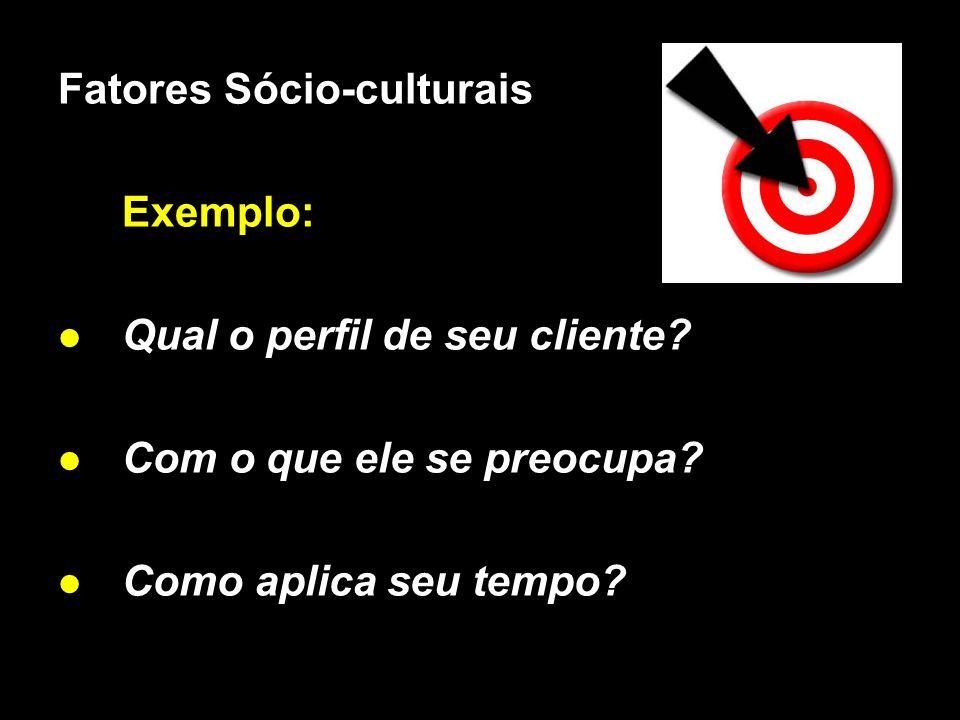 X Xx X x Fatores Sócio-culturais Exemplo: Qual o perfil de seu cliente? Com o que ele se preocupa? Como aplica seu tempo?