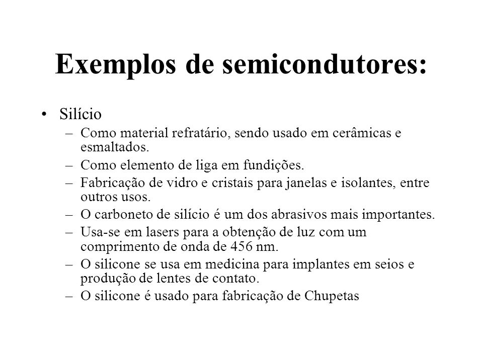 Exemplos de semicondutores: Silício –Como material refratário, sendo usado em cerâmicas e esmaltados. –Como elemento de liga em fundições. –Fabricação