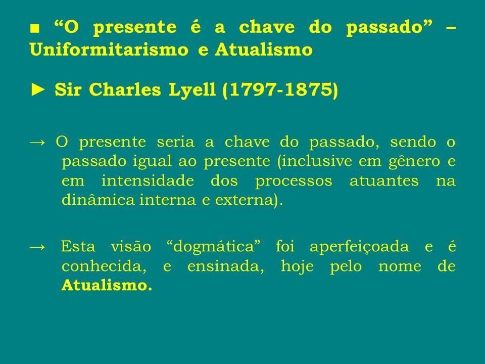 O presente é a chave do passado – Uniformitarismo e Atualismo Sir Charles Lyell (1797-1875) O presente seria a chave do passado, sendo o passado igual