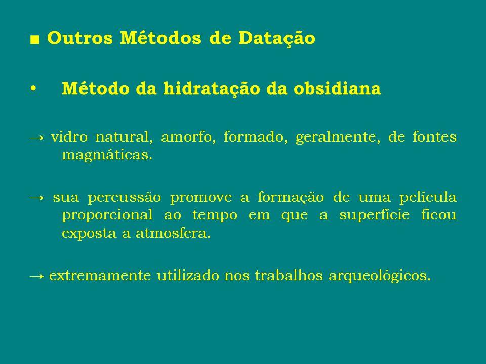 Outros Métodos de Datação Método da hidratação da obsidiana vidro natural, amorfo, formado, geralmente, de fontes magmáticas. sua percussão promove a
