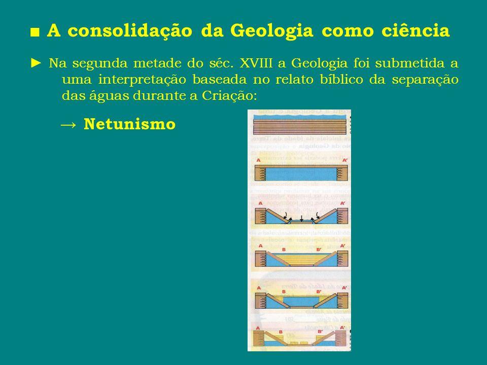A consolidação da Geologia como ciência Na segunda metade do séc. XVIII a Geologia foi submetida a uma interpretação baseada no relato bíblico da sepa