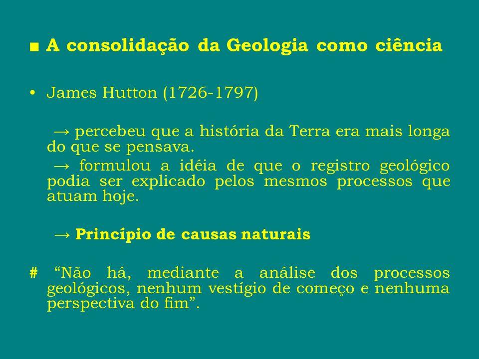 A consolidação da Geologia como ciência James Hutton (1726-1797) percebeu que a história da Terra era mais longa do que se pensava. formulou a idéia d