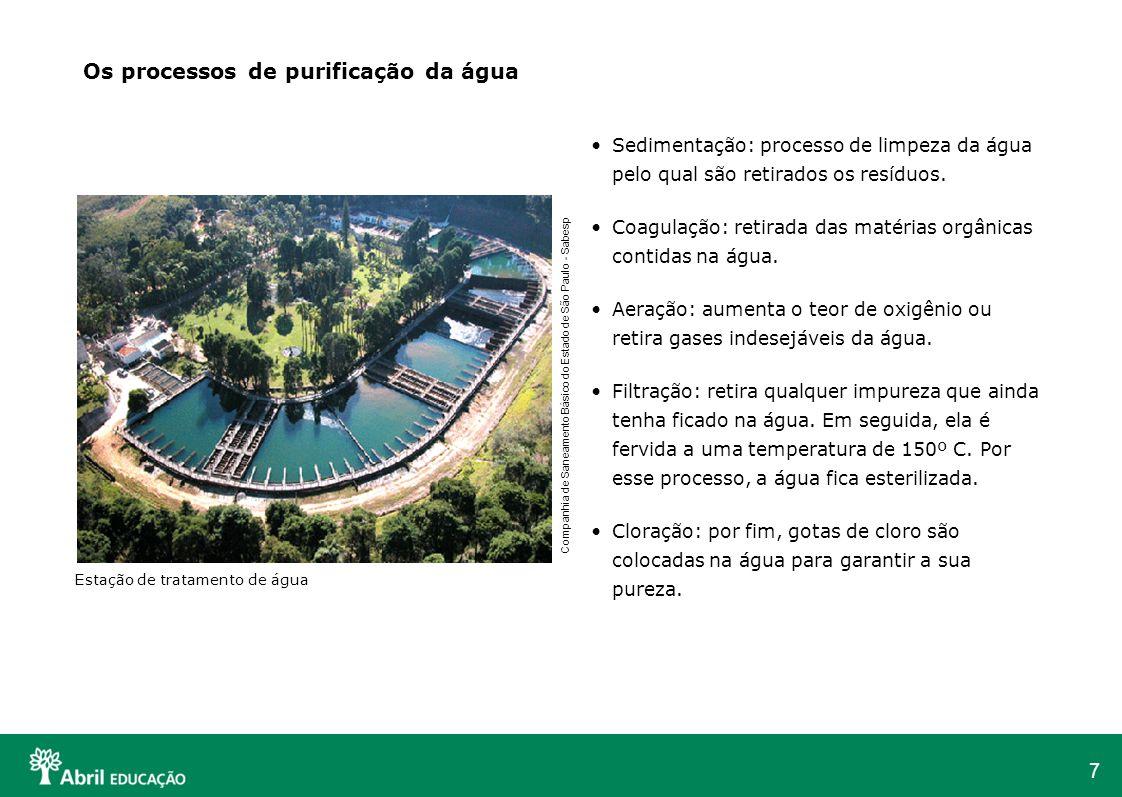 7 Sedimentação: processo de limpeza da água pelo qual são retirados os resíduos. Coagulação: retirada das matérias orgânicas contidas na água. Aeração