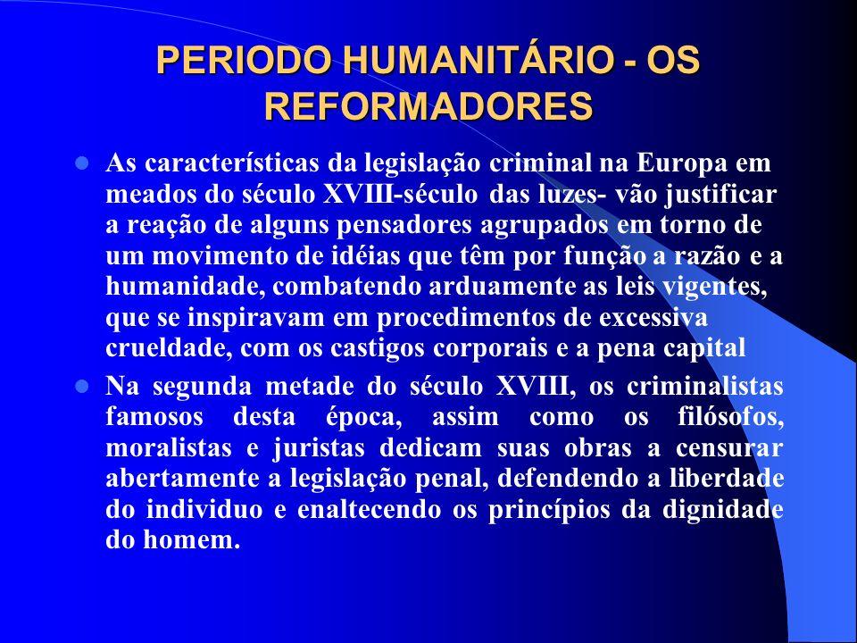 PERIODO HUMANITÁRIO - OS REFORMADORES As características da legislação criminal na Europa em meados do século XVIII-século das luzes- vão justificar a