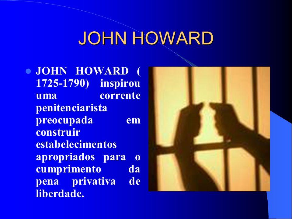 JOHN HOWARD JOHN HOWARD ( 1725-1790) inspirou uma corrente penitenciarista preocupada em construir estabelecimentos apropriados para o cumprimento da