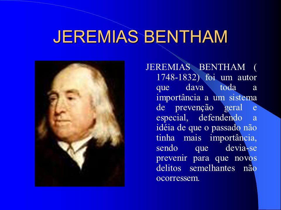 JEREMIAS BENTHAM JEREMIAS BENTHAM ( 1748-1832) foi um autor que dava toda a importância a um sistema de prevenção geral e especial, defendendo a idéia