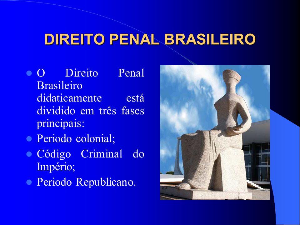 DIREITO PENAL BRASILEIRO O Direito Penal Brasileiro didaticamente está dividido em três fases principais: Periodo colonial; Código Criminal do Império