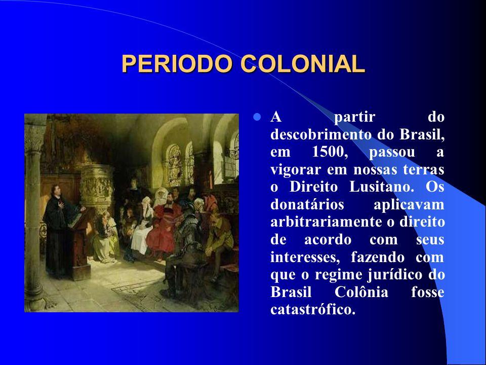 PERIODO COLONIAL A partir do descobrimento do Brasil, em 1500, passou a vigorar em nossas terras o Direito Lusitano. Os donatários aplicavam arbitrari