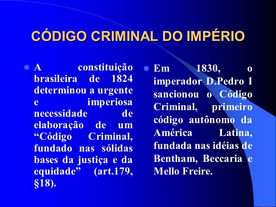 CÓDIGO CRIMINAL DO IMPÉRIO A constituição brasileira de 1824 determinou a urgente e imperiosa necessidade de elaboração de um Código Criminal, fundado