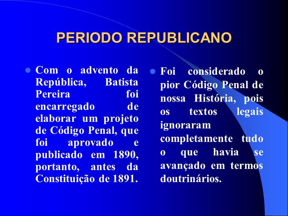 PERIODO REPUBLICANO Com o advento da República, Batista Pereira foi encarregado de elaborar um projeto de Código Penal, que foi aprovado e publicado e
