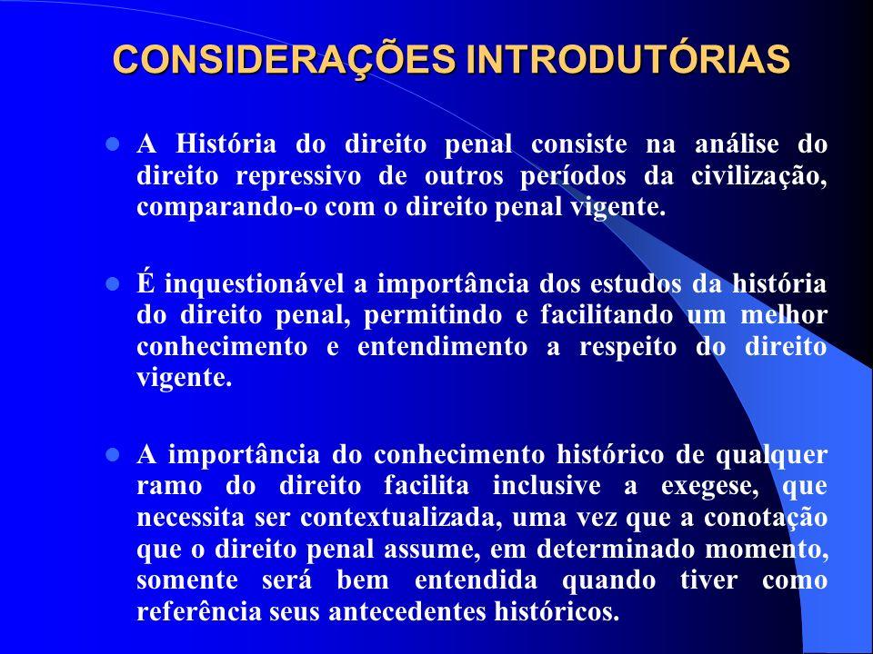 CONSIDERAÇÕES INTRODUTÓRIAS A História do direito penal consiste na análise do direito repressivo de outros períodos da civilização, comparando-o com