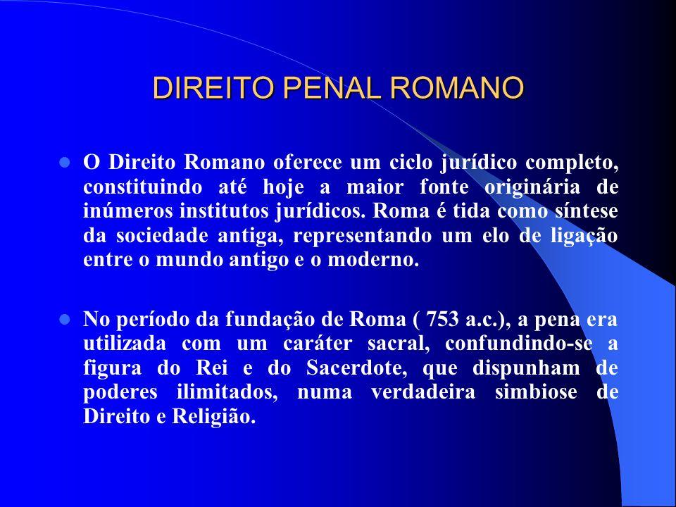 DIREITO PENAL ROMANO O Direito Romano oferece um ciclo jurídico completo, constituindo até hoje a maior fonte originária de inúmeros institutos jurídi
