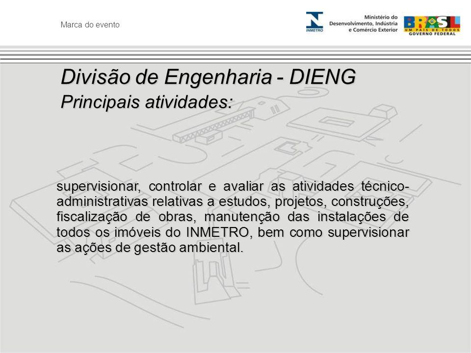 Marca do evento Divisão de Engenharia - DIENG Principais atividades: supervisionar, controlar e avaliar as atividades técnico- administrativas relativ